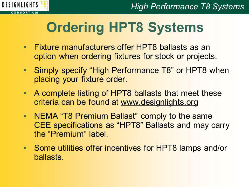 High Performance T8 Systems Ordering HPT8 Systems Fixture manufacturers offer HPT8 ballasts as an option when ordering fixtures for stock or projects.