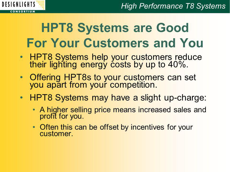 High Performance T8 Systems HPT8 Systems are Good For Your Customers and You HPT8 Systems help your customers reduce their lighting energy costs by up to 40%.