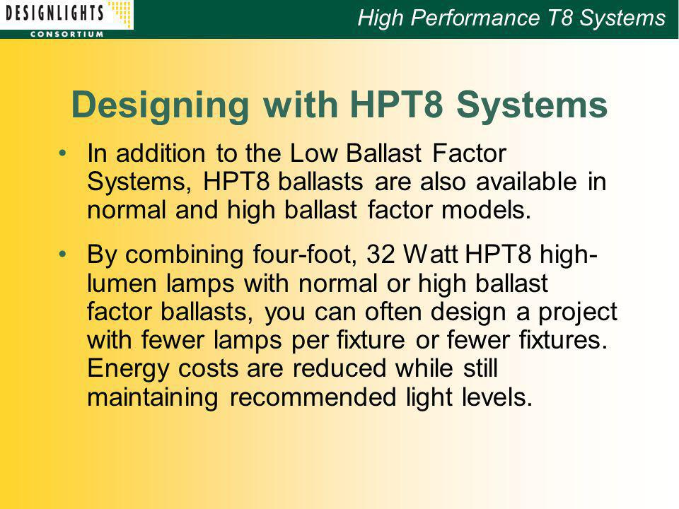 High Performance T8 Systems Designing with HPT8 Systems In addition to the Low Ballast Factor Systems, HPT8 ballasts are also available in normal and high ballast factor models.