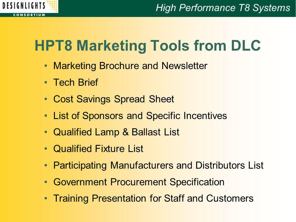 High Performance T8 Systems HPT8 Marketing Tools from DLC Marketing Brochure and Newsletter Tech Brief Cost Savings Spread Sheet List of Sponsors and Specific Incentives Qualified Lamp & Ballast List Qualified Fixture List Participating Manufacturers and Distributors List Government Procurement Specification Training Presentation for Staff and Customers