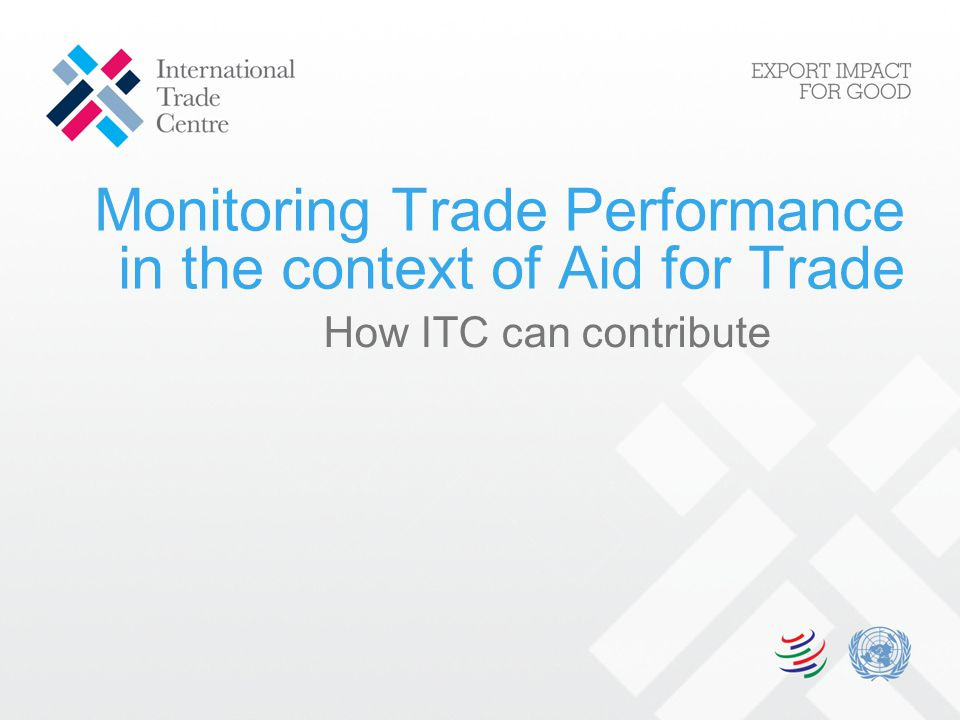 Areas where ITC can contribute 1.Trade-related information & indicators 2.Analysis of trade performance 3.Qualitative evaluation on effectiveness of aid for trade