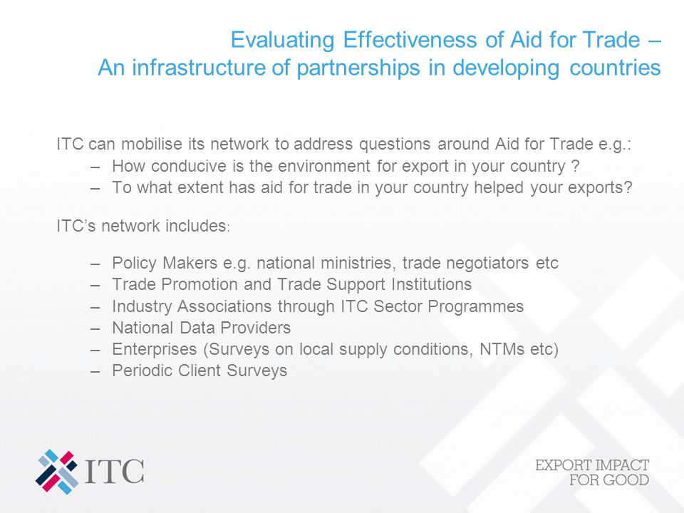 Evaluating Effectiveness of Aid for Trade – An infrastructure of partnerships in developing countries ITC can mobilise its network to address questions around Aid for Trade e.g.: –How conducive is the environment for export in your country .