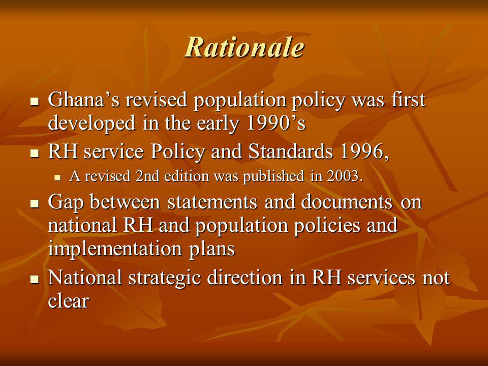 Rationale Ghanas revised population policy was first developed in the early 1990s Ghanas revised population policy was first developed in the early 1990s RH service Policy and Standards 1996, RH service Policy and Standards 1996, A revised 2nd edition was published in 2003.