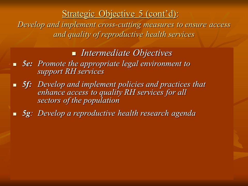 Strategic Objective 5 (contd): Develop and implement cross-cutting measures to ensure access and quality of reproductive health services Intermediate Objectives Intermediate Objectives 5e:Promote the appropriate legal environment to support RH services 5e:Promote the appropriate legal environment to support RH services 5f:Develop and implement policies and practices that enhance access to quality RH services for all sectors of the population 5f:Develop and implement policies and practices that enhance access to quality RH services for all sectors of the population 5g:Develop a reproductive health research agenda 5g:Develop a reproductive health research agenda