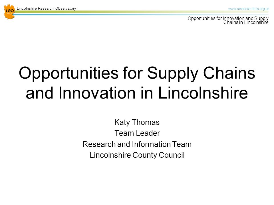 Lincolnshire Research Observatory www.research-lincs.org.uk Opportunities for Innovation and Supply Chains in Lincolnshire Cross Cutting Opportunities Potential for Greater Lincolnshire to be promoted as a centre of excellence Buying groups/ joint purchasing/ collaboration Immediate opportunities for growth in the sector Potential for business co-operation / knowledge sharing Strong links with other priority sectors