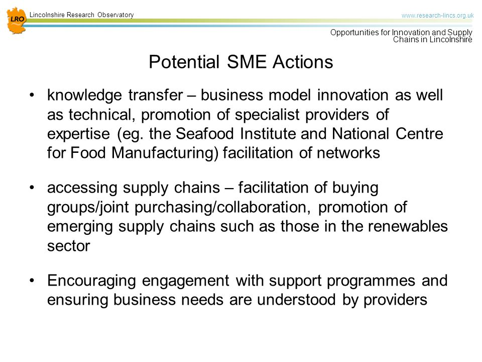 Lincolnshire Research Observatory www.research-lincs.org.uk Opportunities for Innovation and Supply Chains in Lincolnshire Potential SME Actions knowledge transfer – business model innovation as well as technical, promotion of specialist providers of expertise (eg.