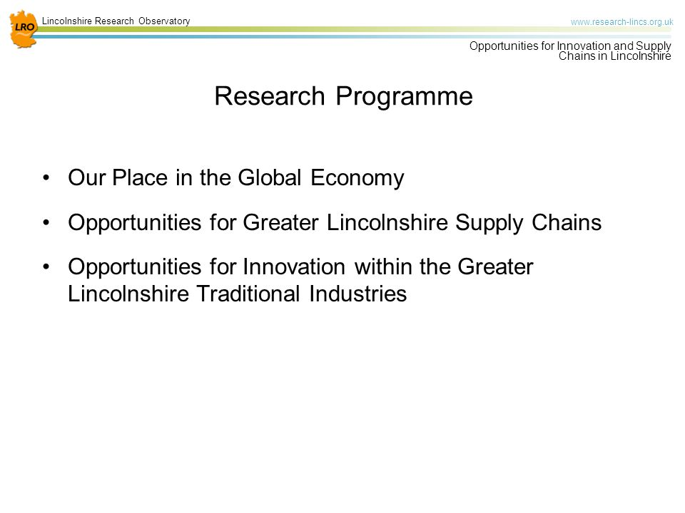 Lincolnshire Research Observatory www.research-lincs.org.uk Opportunities for Innovation and Supply Chains in Lincolnshire Aims of the Research Programme To investigate barriers and opportunities for growth with an emphasis on key sectors, with cross cutting themes Building on available evidence bases such as the Local Economic Assessment To identify potential roles for the LEP (and other acting locally) in supporting existing priority sectors and emerging sectors and in enabling Lincolnshire to take advantage of future opportunities