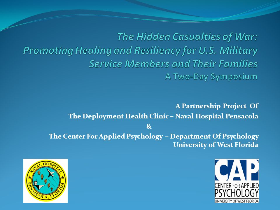 Two-Day Symposium Partnership: – UWF Center for Applied Psychology and Department of Psychology, – Department of Deployment Health and Wellness, Naval Hospital Pensacola Purpose: – To provide education and outreach to military and civilian behavioral health professionals who deliver deployment-related behavioral health services to military personnel and their families.