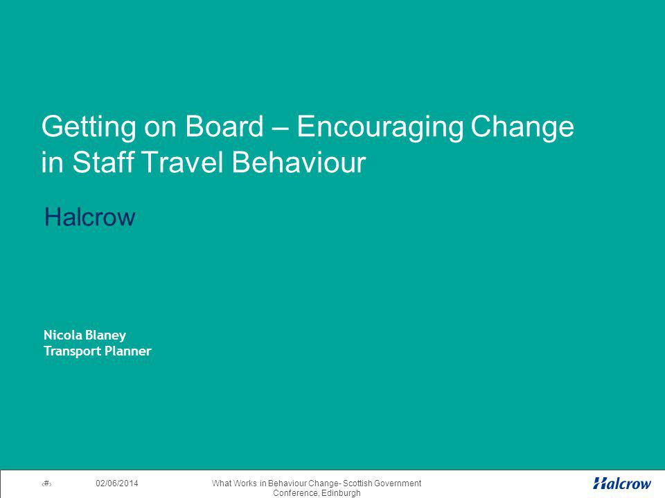 02/06/2014 2What Works in Behaviour Change- Scottish Government Conference, Edinburgh Getting on Board – Encouraging Change in Staff Travel Behaviour