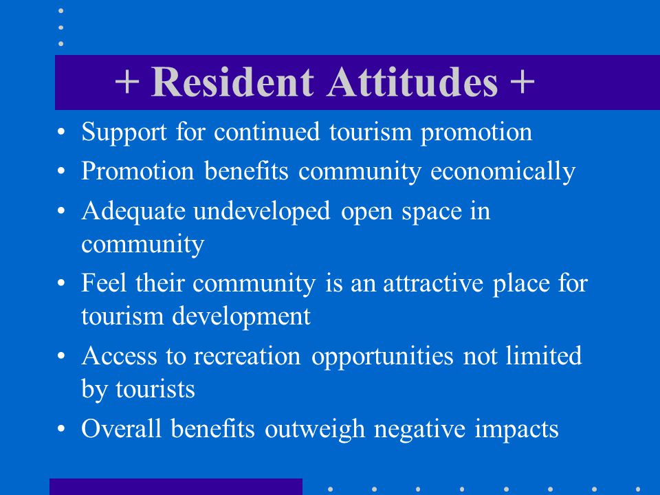 + Resident Attitudes + Support for continued tourism promotion Promotion benefits community economically Adequate undeveloped open space in community Feel their community is an attractive place for tourism development Access to recreation opportunities not limited by tourists Overall benefits outweigh negative impacts