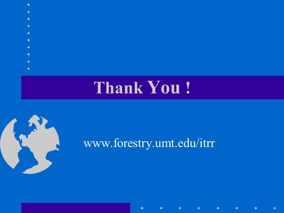 Thank You ! www.forestry.umt.edu/itrr