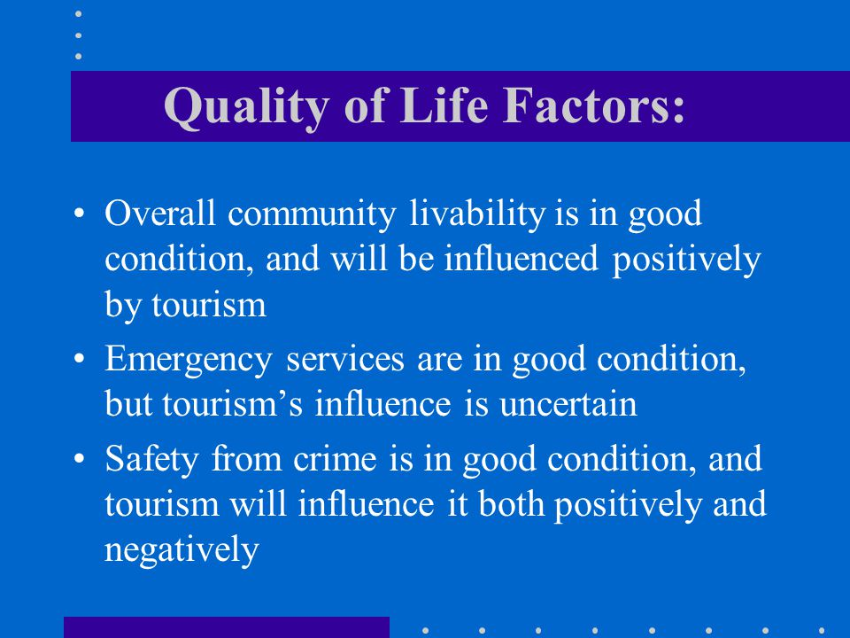 Quality of Life Factors: Overall community livability is in good condition, and will be influenced positively by tourism Emergency services are in good condition, but tourisms influence is uncertain Safety from crime is in good condition, and tourism will influence it both positively and negatively
