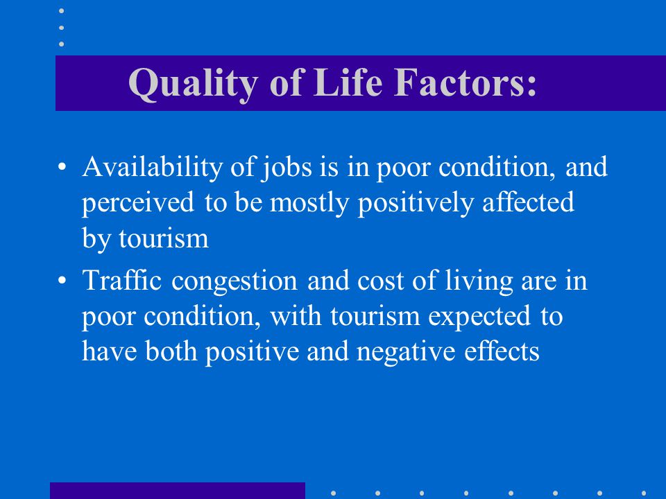Quality of Life Factors: Availability of jobs is in poor condition, and perceived to be mostly positively affected by tourism Traffic congestion and cost of living are in poor condition, with tourism expected to have both positive and negative effects