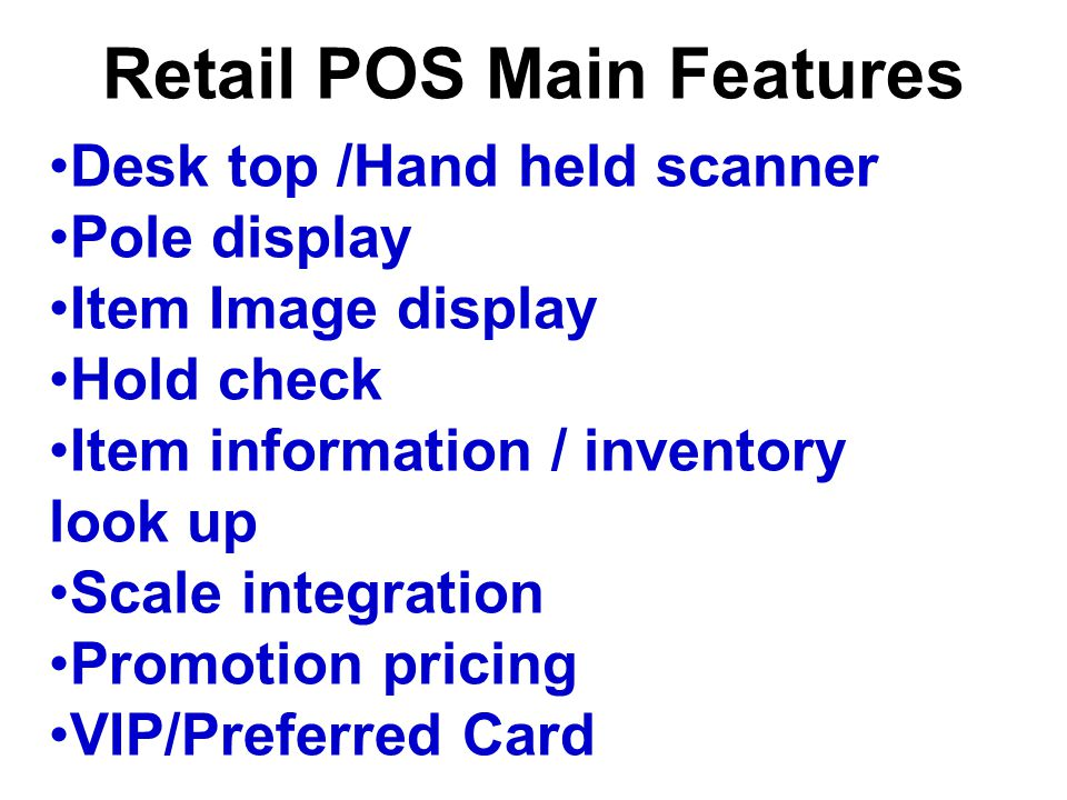 Retail POS Main Features Desk top /Hand held scanner Pole display Item Image display Hold check Item information / inventory look up Scale integration