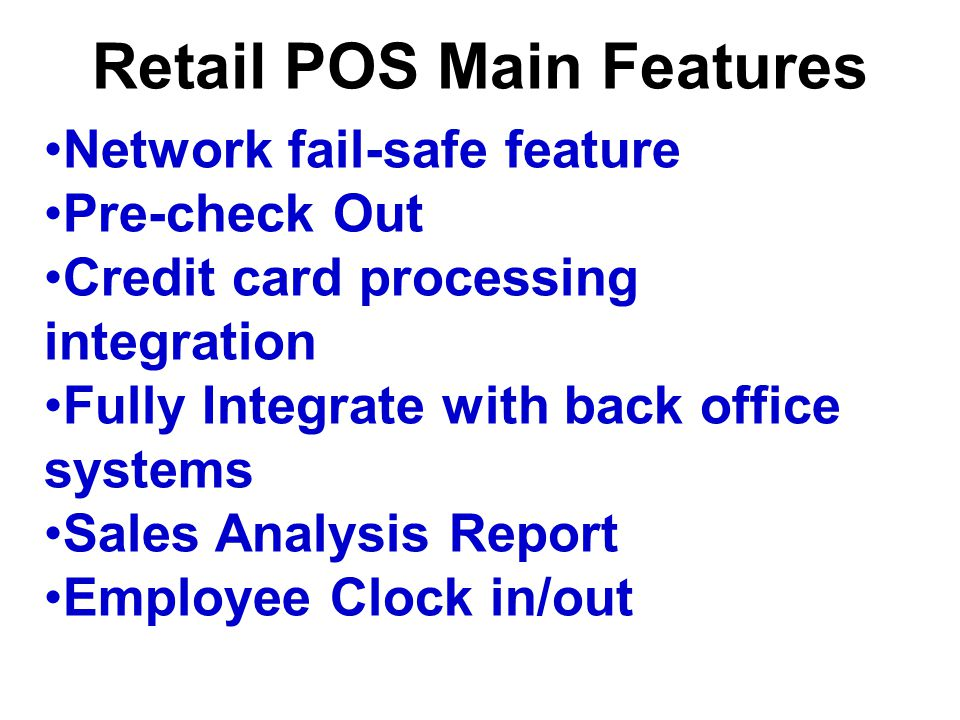Retail POS Main Features Network fail-safe feature Pre-check Out Credit card processing integration Fully Integrate with back office systems Sales Ana