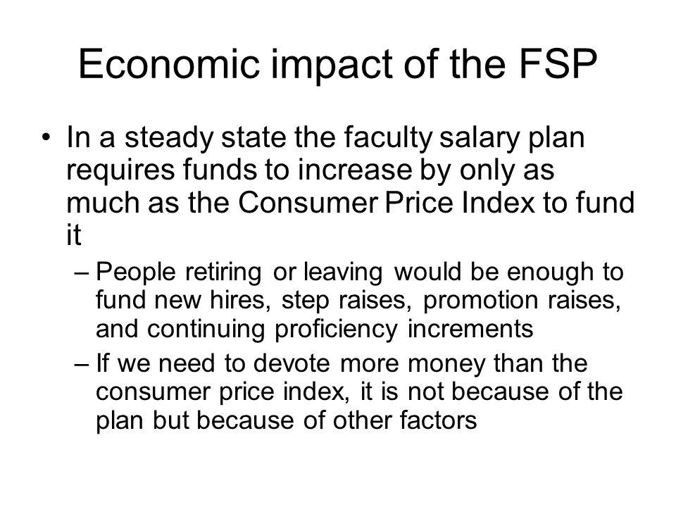 Economic impact of the FSP In a steady state the faculty salary plan requires funds to increase by only as much as the Consumer Price Index to fund it –People retiring or leaving would be enough to fund new hires, step raises, promotion raises, and continuing proficiency increments –If we need to devote more money than the consumer price index, it is not because of the plan but because of other factors