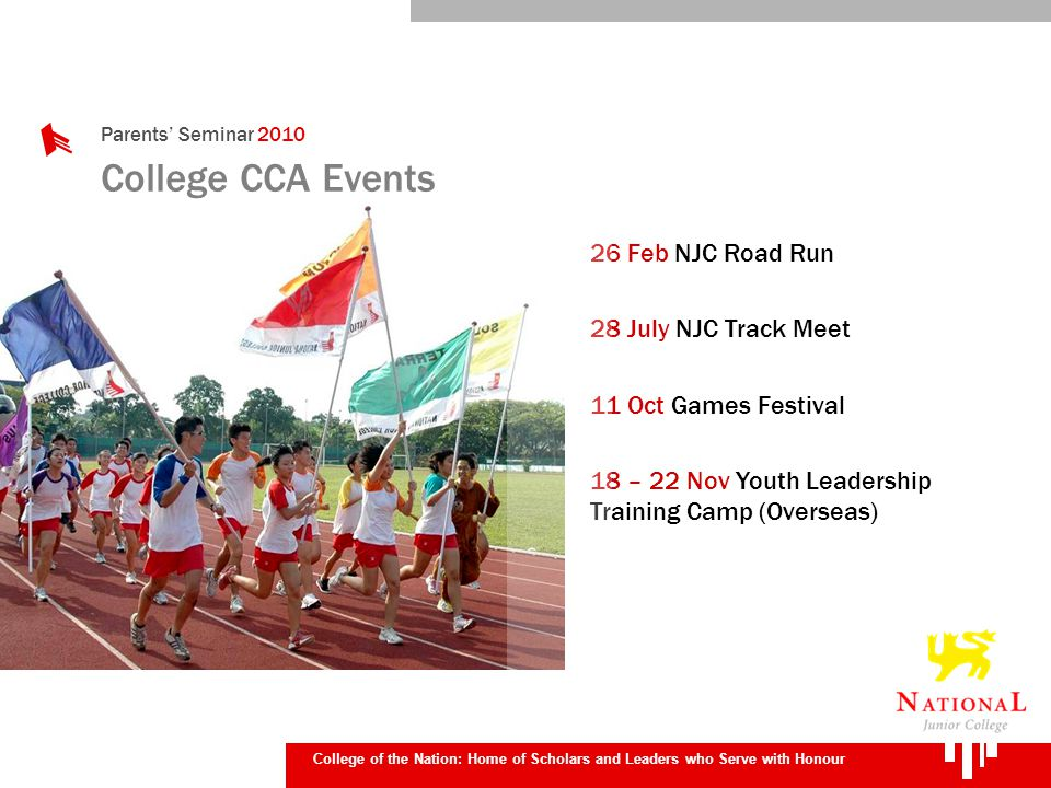 Parents Seminar 2010 College of the Nation: Home of Scholars and Leaders who Serve with Honour College CCA Events 26 Feb NJC Road Run 28 July NJC Track Meet 11 Oct Games Festival 18 – 22 Nov Youth Leadership Training Camp (Overseas)