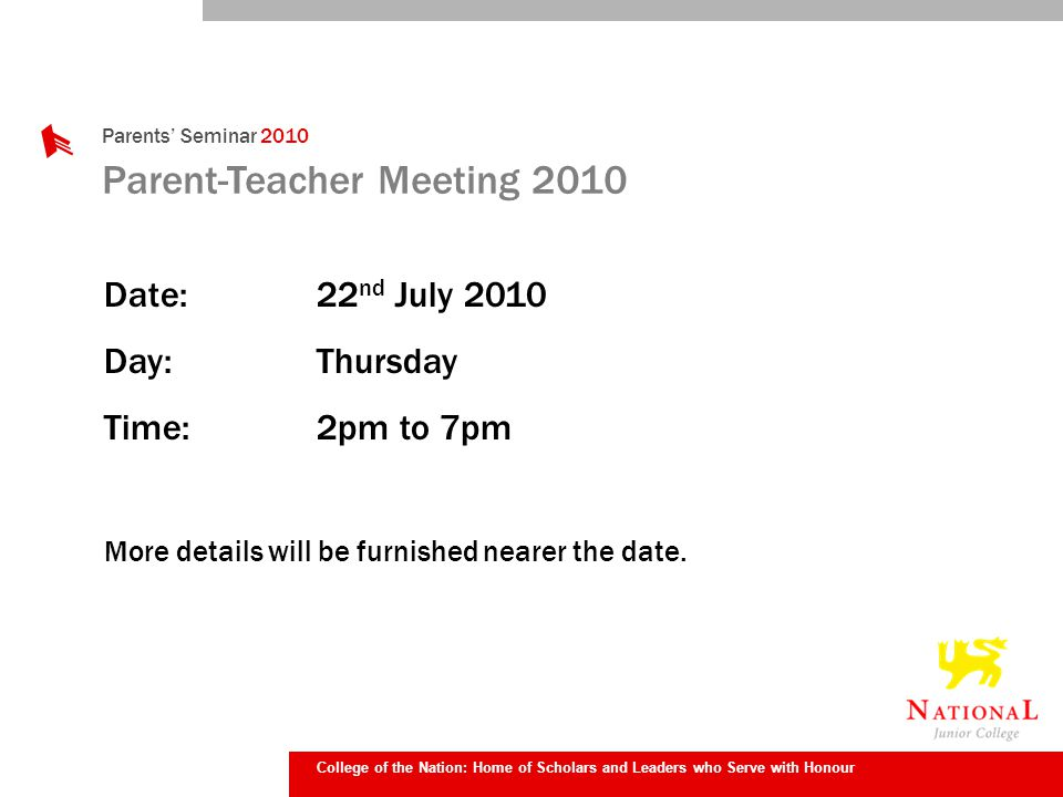 College of the Nation: Home of Scholars and Leaders who Serve with Honour Parents Seminar 2010 Parent-Teacher Meeting 2010 Date:22 nd July 2010 Day:Thursday Time:2pm to 7pm More details will be furnished nearer the date.