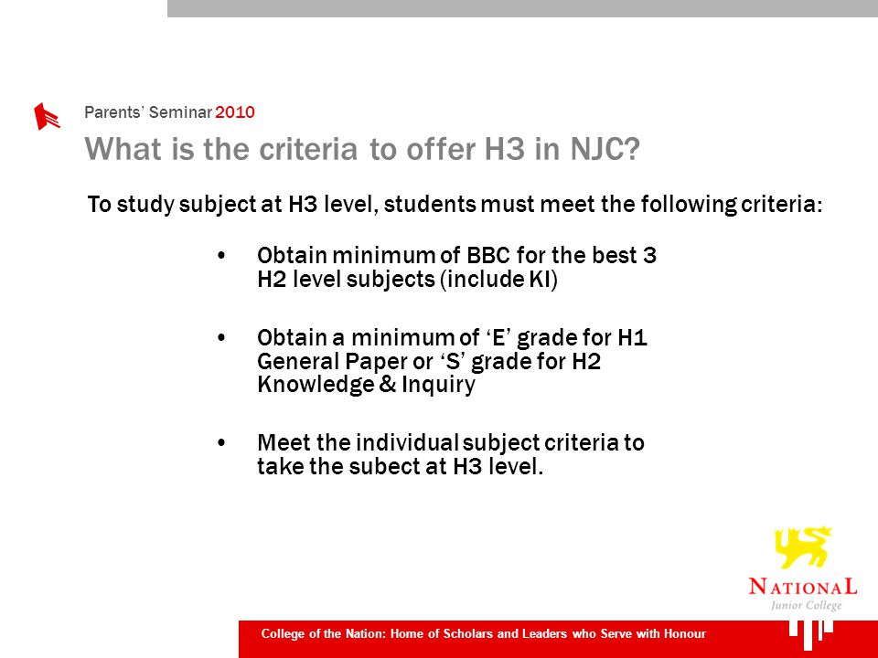 Parents Seminar 2010 College of the Nation: Home of Scholars and Leaders who Serve with Honour What is the criteria to offer H3 in NJC? Obtain minimum