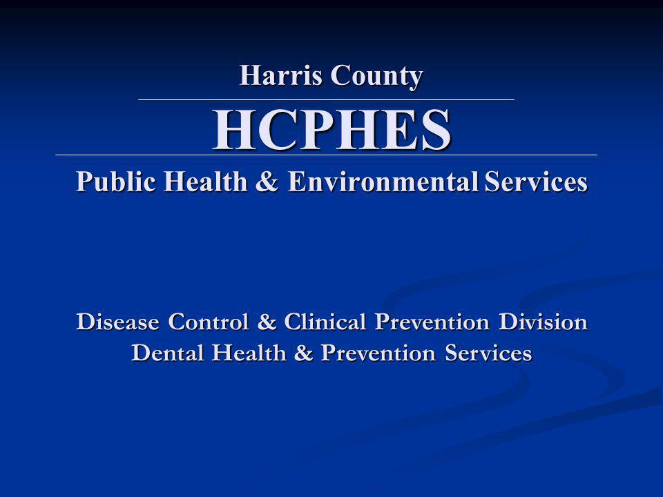 Harris County HCPHES Public Health & Environmental Services Disease Control & Clinical Prevention Division Dental Health & Prevention Services
