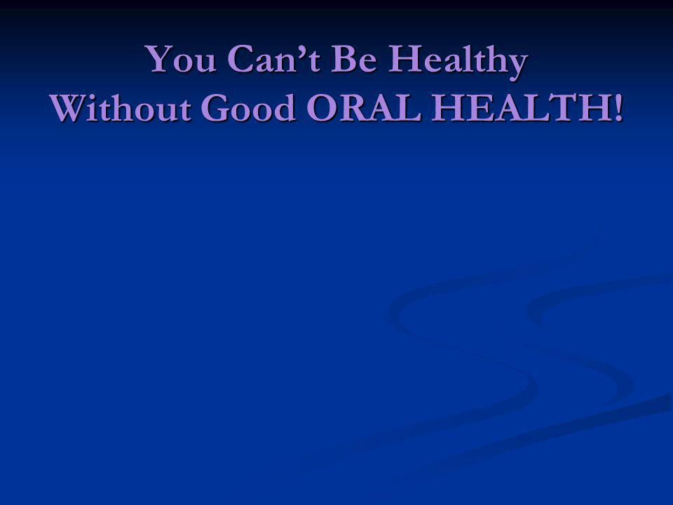 You Cant Be Healthy Without Good ORAL HEALTH!