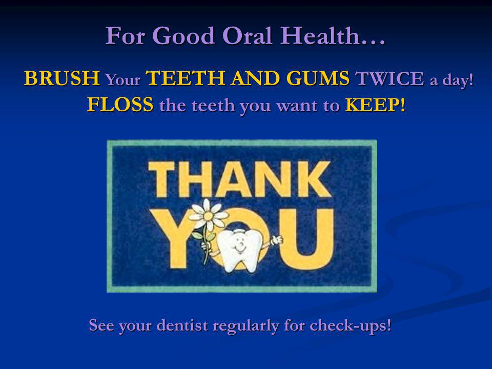 For Good Oral Health… BRUSH Your TEETH AND GUMS TWICE a day! FLOSS the teeth you want to KEEP! BRUSH Your TEETH AND GUMS TWICE a day! FLOSS the teeth
