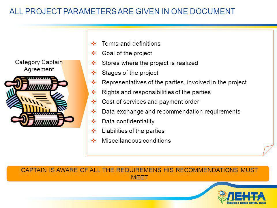02.06.2014 5:41 ALL PROJECT PARAMETERS ARE GIVEN IN ONE DOCUMENT Terms and definitions Goal of the project Stores where the project is realized Stages of the project Representatives of the parties, involved in the project Rights and responsibilities of the parties Cost of services and payment order Data exchange and recommendation requirements Data confidentiality Liabilities of the parties Miscellaneous conditions Category Captain Agreement CAPTAIN IS AWARE OF ALL THE REQUIREMENS HIS RECOMMENDATIONS MUST MEET