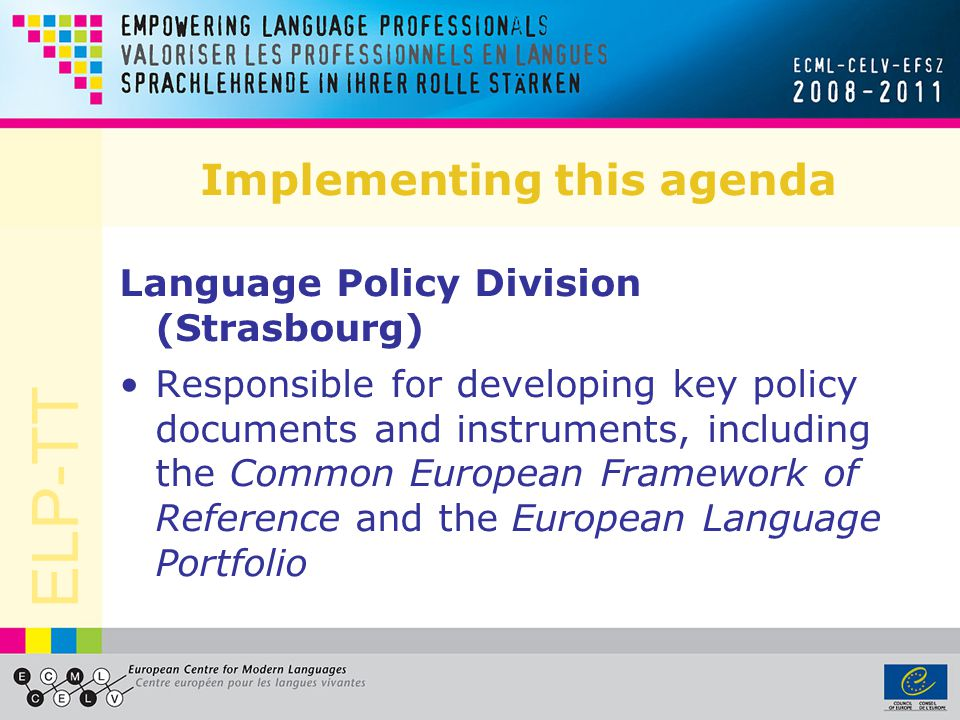 ELP-TT Implementing this agenda Language Policy Division (Strasbourg) Responsible for developing key policy documents and instruments, including the C