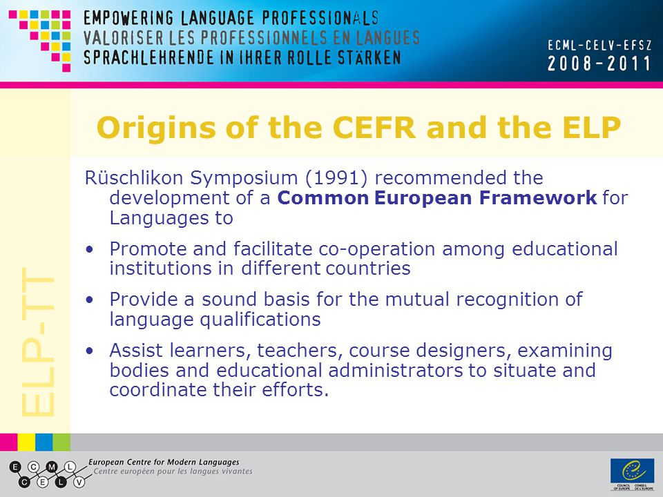 ELP-TT Origins of the CEFR and the ELP Rüschlikon Symposium (1991) recommended the development of a Common European Framework for Languages to Promote