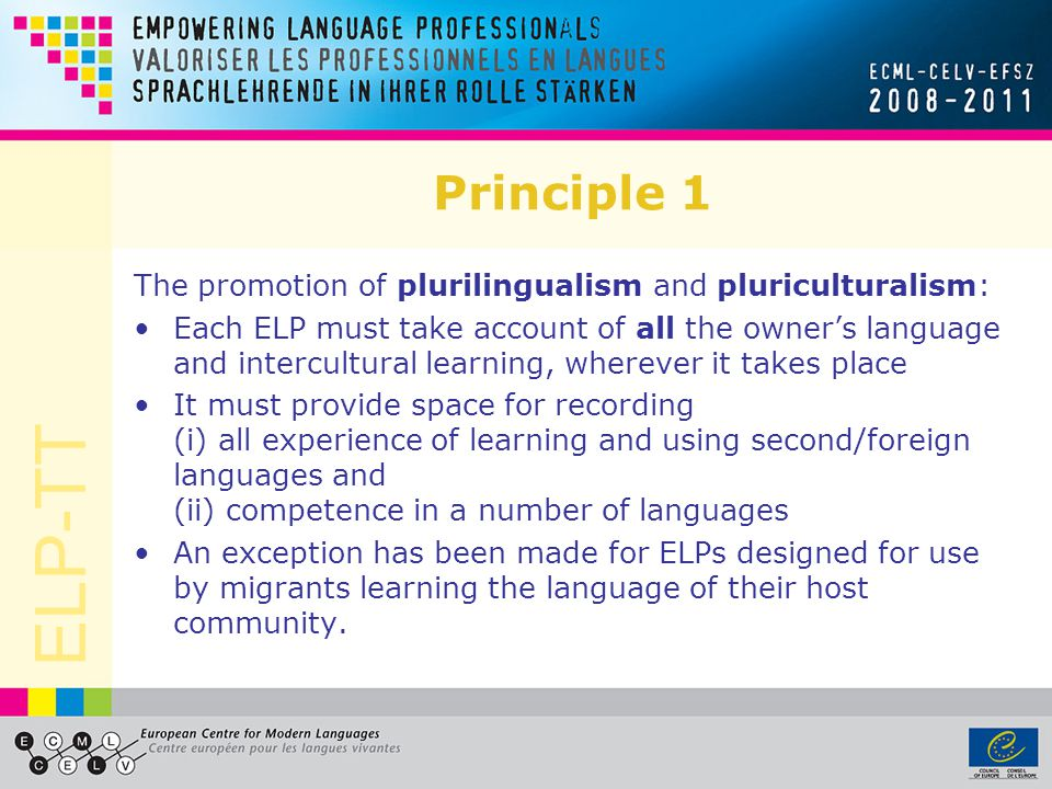 ELP-TT Principle 1 The promotion of plurilingualism and pluriculturalism: Each ELP must take account of all the owners language and intercultural lear