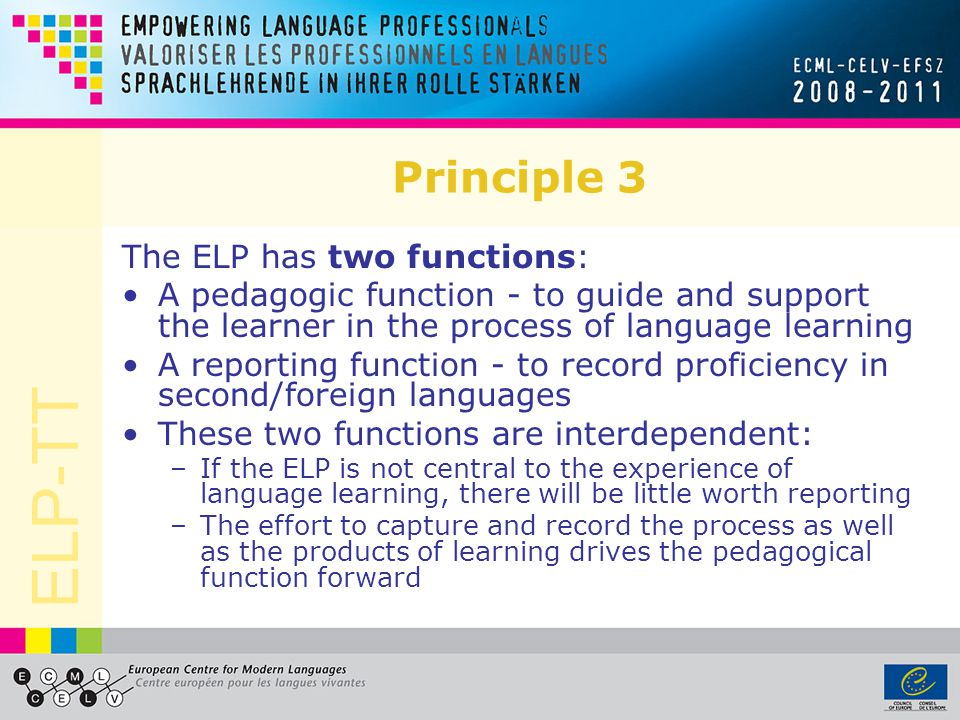 ELP-TT Principle 3 The ELP has two functions: A pedagogic function - to guide and support the learner in the process of language learning A reporting