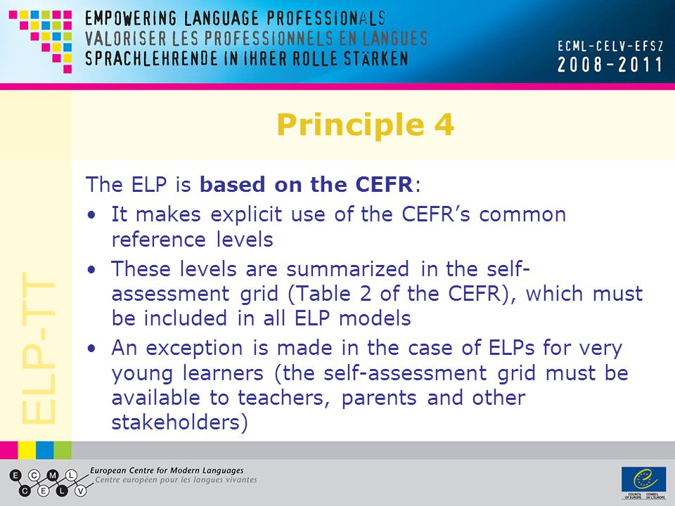ELP-TT Principle 4 The ELP is based on the CEFR: It makes explicit use of the CEFRs common reference levels These levels are summarized in the self- a