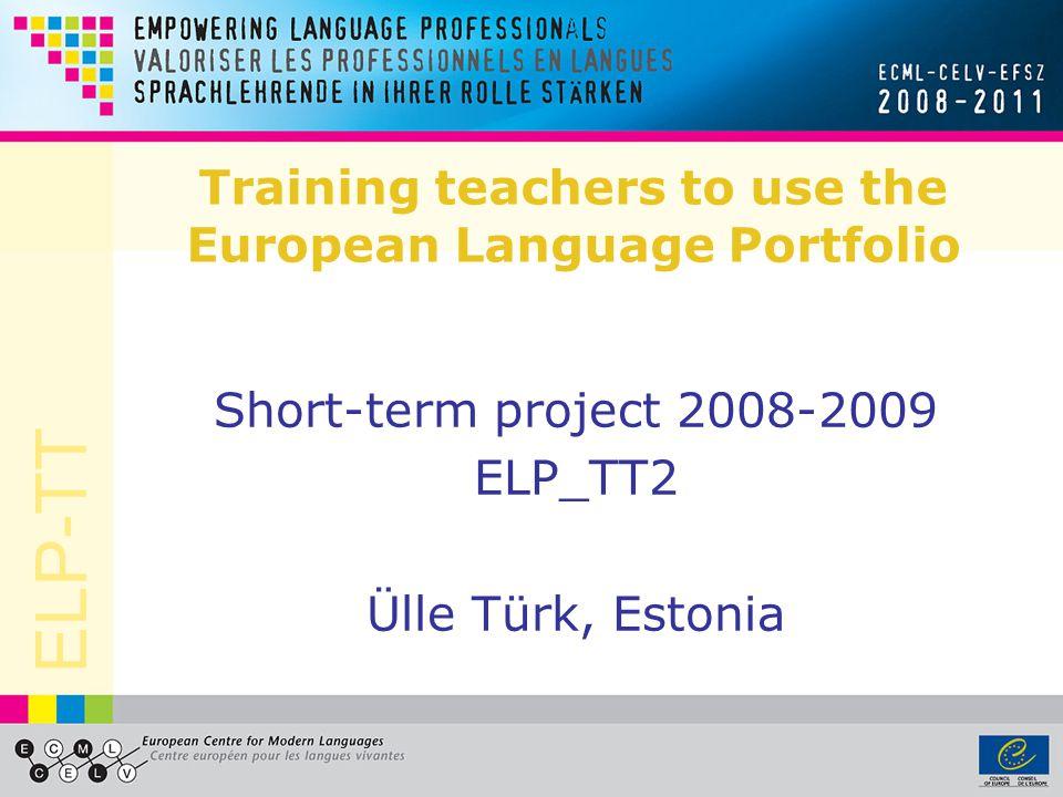 ELP-TT Training teachers to use the European Language Portfolio Short-term project 2008-2009 ELP_TT2 Ülle Türk, Estonia