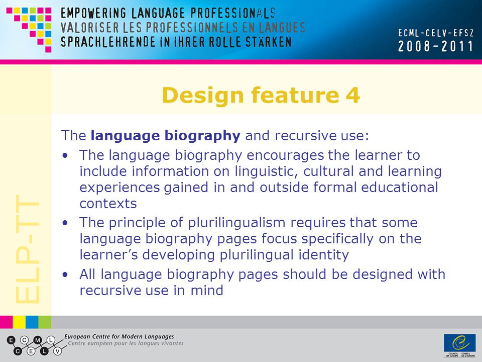 ELP-TT Design feature 4 The language biography and recursive use: The language biography encourages the learner to include information on linguistic,