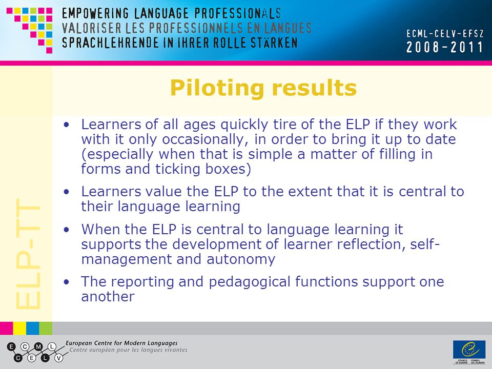 ELP-TT Piloting results Learners of all ages quickly tire of the ELP if they work with it only occasionally, in order to bring it up to date (especial