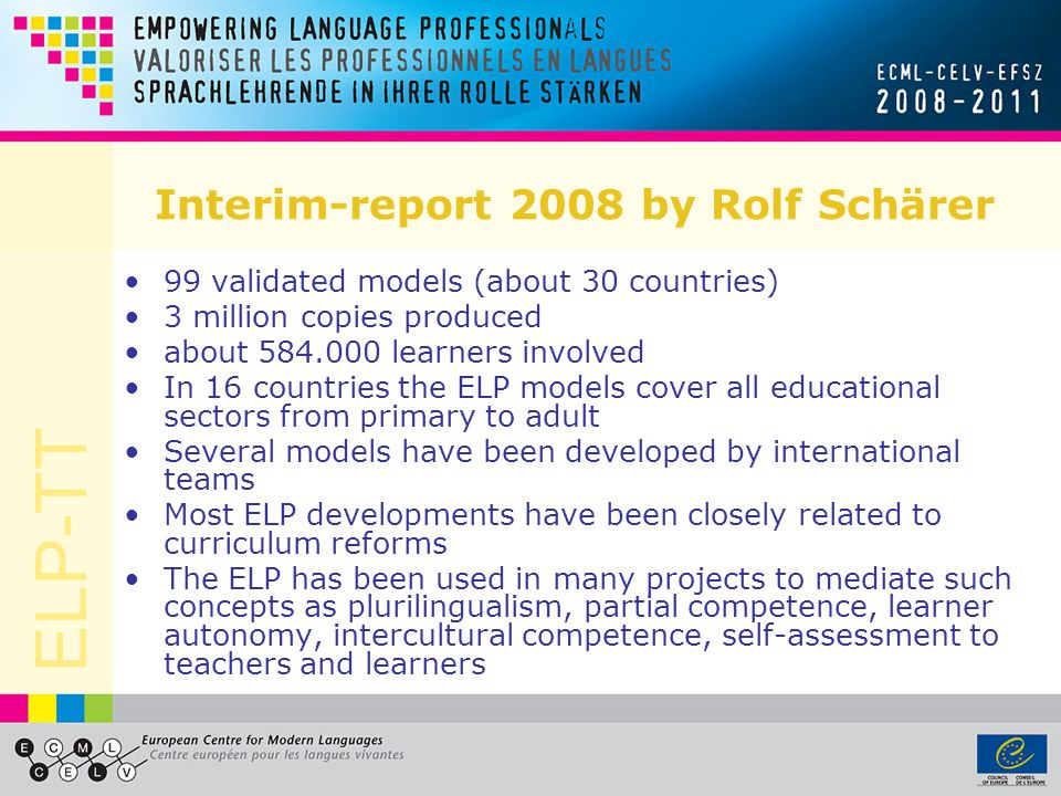ELP-TT Interim-report 2008 by Rolf Schärer 99 validated models (about 30 countries) 3 million copies produced about 584.000 learners involved In 16 co