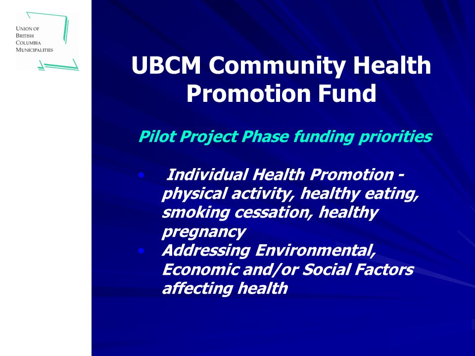 UBCM Community Health Promotion Fund Pilot Project Phase funding priorities Individual Health Promotion - physical activity, healthy eating, smoking cessation, healthy pregnancy Addressing Environmental, Economic and/or Social Factors affecting health