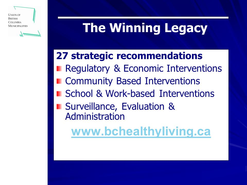 The Winning Legacy 27 strategic recommendations Regulatory & Economic Interventions Community Based Interventions School & Work-based Interventions Surveillance, Evaluation & Administration www.bchealthyliving.ca