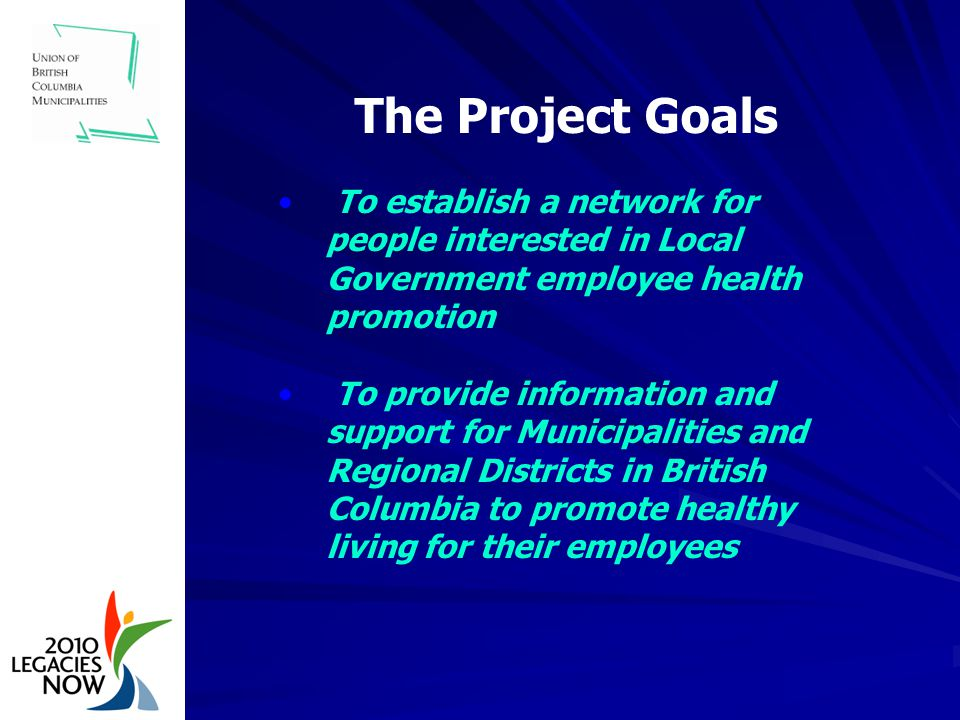 The Project Goals To establish a network for people interested in Local Government employee health promotion To provide information and support for Municipalities and Regional Districts in British Columbia to promote healthy living for their employees