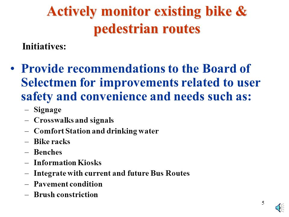 4 Preserve, promote and enhance Orleans biking and walking resources Preserve, promote and enhance Orleans biking and walking resources Bicyclist & Pedestrian Road & Route Signs –Evaluate and recommend signs to promote biking & pedestrian safety, and traffic flow –Maintain and update Information Kiosks to provide Bikers and Pedestrians with information and directions to our Town facilities –Recommend and arrange budgeting for Highway, Parks, and Police Department in support of Biking and Pedestrian routes Bicyclist & Pedestrian Routes & Maps –Evaluate current and future biking & walking routes –Incorporate Bike/Pedestrian Routes on the Orleans map and identify designated parking areas –Design & arrange printing of the Orleans Bikeways Map and safety information that will be available to bikers and pedestrians –Incorporate biking and walking information on the Orleans web site Initiatives: