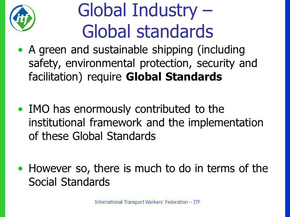 Global Industry – Global standards A green and sustainable shipping (including safety, environmental protection, security and facilitation) require Global Standards IMO has enormously contributed to the institutional framework and the implementation of these Global Standards However so, there is much to do in terms of the Social Standards