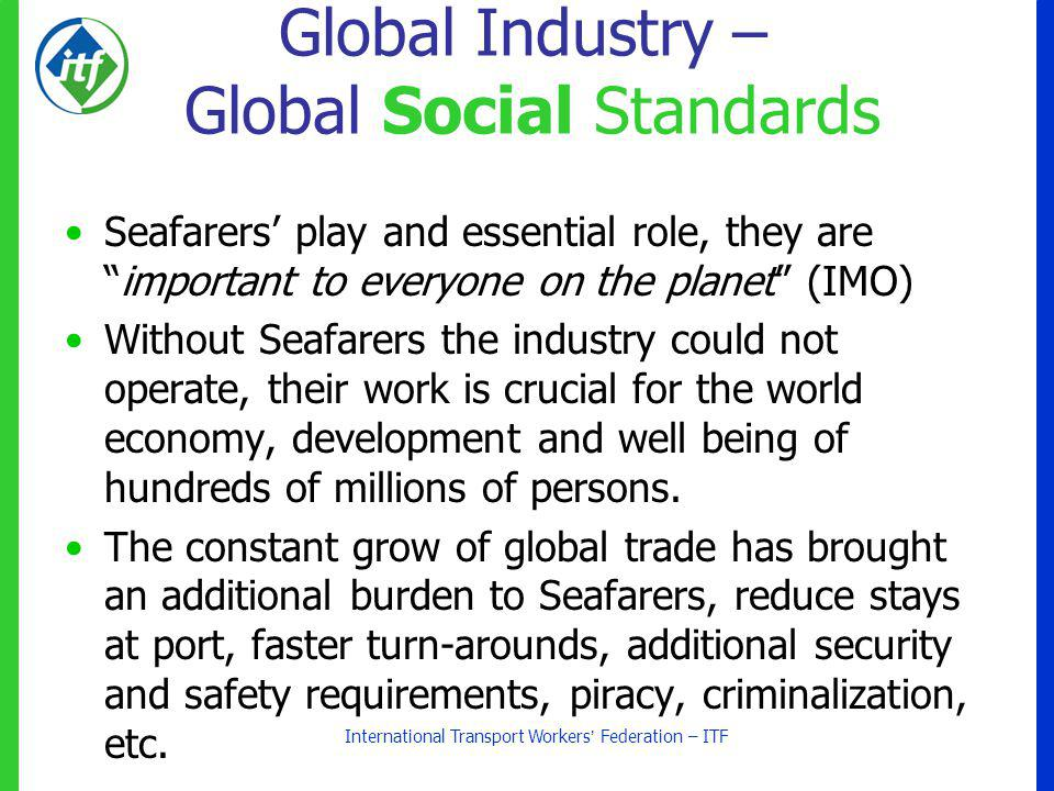 International Transport Workers Federation – ITF Global Industry – Global Social Standards Seafarers play and essential role, they areimportant to everyone on the planet (IMO) Without Seafarers the industry could not operate, their work is crucial for the world economy, development and well being of hundreds of millions of persons.