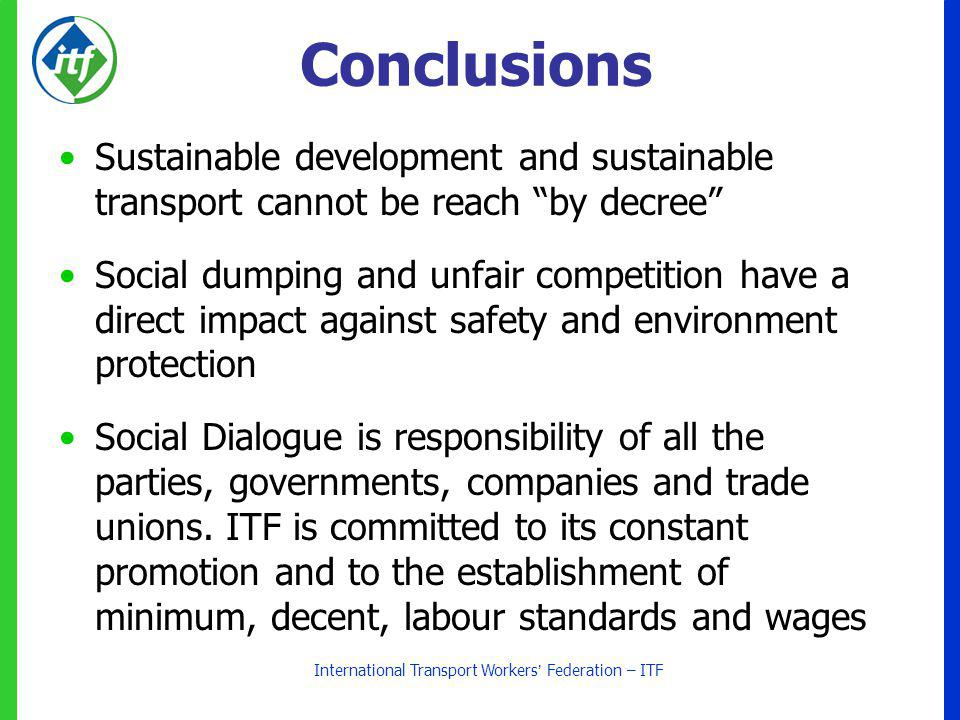 International Transport Workers Federation – ITF Conclusions Sustainable development and sustainable transport cannot be reach by decree Social dumping and unfair competition have a direct impact against safety and environment protection Social Dialogue is responsibility of all the parties, governments, companies and trade unions.