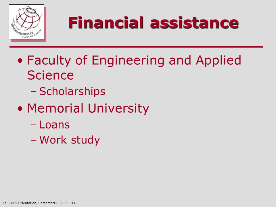 Fall 2009 Orientation, September 8, 2009 - 11 Financial assistance Faculty of Engineering and Applied Science –Scholarships Memorial University –Loans –Work study