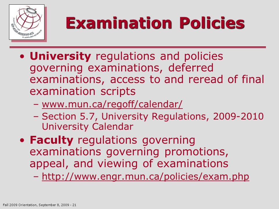 Fall 2009 Orientation, September 8, 2009 - 21 Examination Policies University regulations and policies governing examinations, deferred examinations, access to and reread of final examination scripts –www.mun.ca/regoff/calendar/www.mun.ca/regoff/calendar/ –Section 5.7, University Regulations, 2009-2010 University Calendar Faculty regulations governing examinations governing promotions, appeal, and viewing of examinations –http://www.engr.mun.ca/policies/exam.phphttp://www.engr.mun.ca/policies/exam.php
