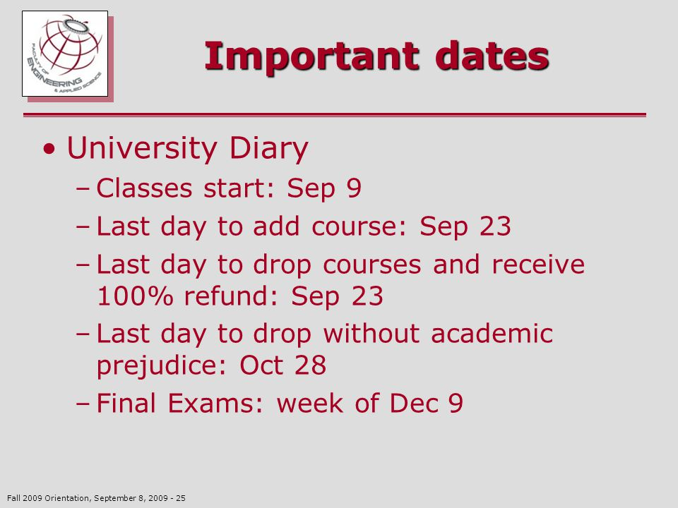 Fall 2009 Orientation, September 8, 2009 - 25 Important dates University Diary –Classes start: Sep 9 –Last day to add course: Sep 23 –Last day to drop courses and receive 100% refund: Sep 23 –Last day to drop without academic prejudice: Oct 28 –Final Exams: week of Dec 9