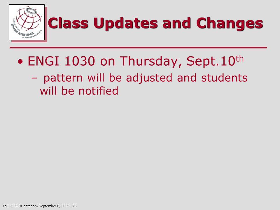 Fall 2009 Orientation, September 8, 2009 - 26 Class Updates and Changes ENGI 1030 on Thursday, Sept.10 th – pattern will be adjusted and students will be notified
