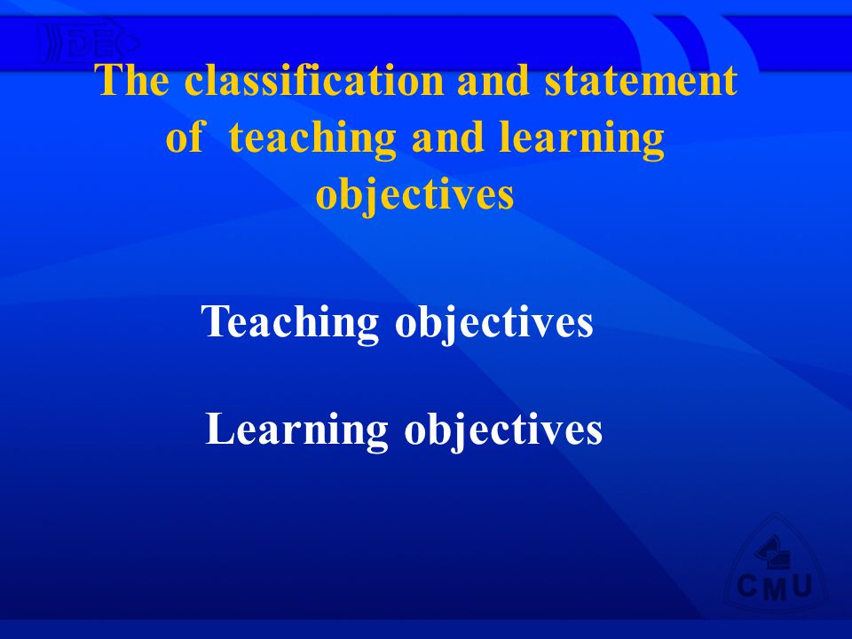 The classification and statement of teaching and learning objectives Teaching objectives Learning objectives