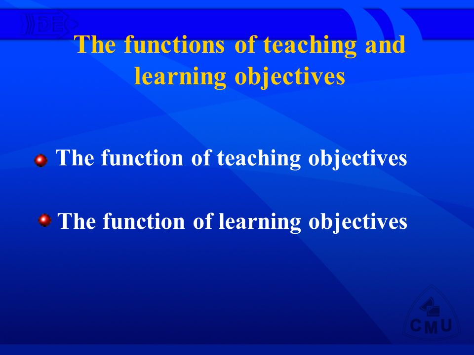 The functions of teaching and learning objectives The function of teaching objectives The function of learning objectives