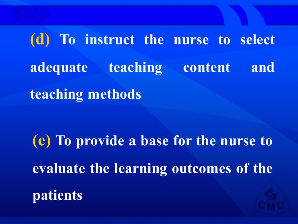(d) To instruct the nurse to select adequate teaching content and teaching methods (e) To provide a base for the nurse to evaluate the learning outcomes of the patients